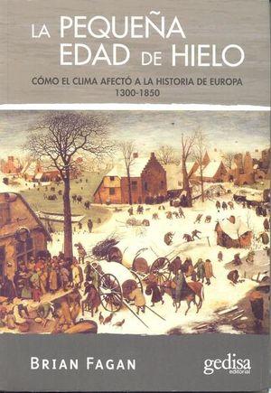 PEQUEÑA EDAD DE HIELO, LA. COMO EL CLIMA AFECTO A LA HISTORIA DE EUROPA 1300 - 1850