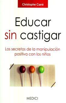 EDUCAR SIN CASTIGAR. LOS SECRETOS DE LA MANIPULACION POSITIVA CON LOS NIÑOS