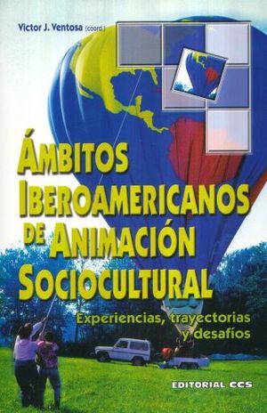 AMBITOS IBEROAMERICANOS DE ANIMACION SOCIOCULTURAL. EXPERIENCIAS TRAYECTORIAS Y DESAFIOS