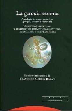 GNOSIS ETERNA, LA 3. ANTOLOGIA DE TEXTOS GNOSTICOS GRIEGOS LATINOS Y COPTOS. GNOSTICOS LIBERTINOS Y TESTIMONIOS HERMETICO GNOSTICOS ALQUIMICOS Y NEOPLATONICOS