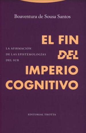 FIN DEL IMPERIO COGNITIVO, EL. LA AFIRMACION DE LAS EPISTEMOLOGIAS DEL SUR