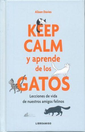 KEEP CALM Y APRENDE DE LOS GATOS. LECCIONES DE VIDA DE NUESTROS AMIGOS FELINOS / PD.
