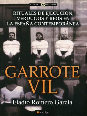 GARROTE VIL. RITUALES DE EJECUCION VERDUGOS Y REOS EN LA ESPAÑA CONTEMPORANEA