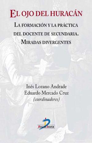 OJO DEL HURACAN, EL. LA FORMACION Y LA PRACTICA DEL DOCENTE DE SECUNDARIA. MIRADAS DIVERGENTES