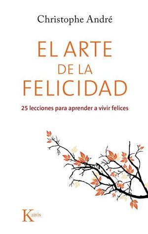 ARTE DE LA FELICIDAD, EL. 25 LECCIONES PARA APRENDER A VIVIR FELICES