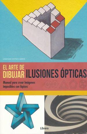 ARTE DE DIBUJAR ILUSIONES OPTICAS, EL. MANUAL PARA CREAR IMAGENES IMPOSIBLES CON LAPICES