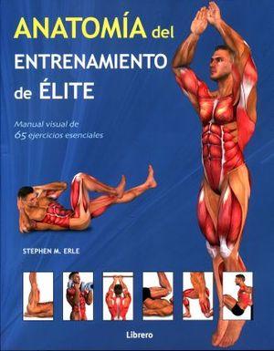 ANATOMIA DEL ENTRENAMIENTO DE ELITE. MANUAL VISUAL DE 65 EJERCICIOS ESENCIALES