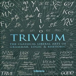 TRIVIUM. THE CLASSICAL LIBERAL ARTS OF GRAMMAR LOGIC AND RHETORIC / PD.