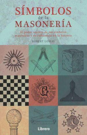SIMBOLOS DE LA MASONERIA. EL PODER SECRETO DE LOS SIMBOLOS MASONICOS Y SU INFLUENCIA EN LA HISTORIA