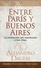 ENTRE PARIS Y BUENOS AIRES. PSICOLOGIA PSICOANALISIS Y PSIQUIATRIA 1942 - 1966