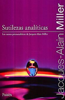 SUTILEZAS ANALITICAS. LOS CURSOS PSICOANALITICOS DE JACQUES ALAIN MILLER