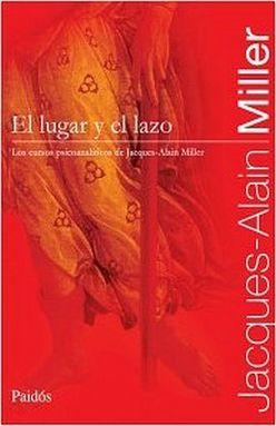 LUGAR Y LOS LAZOS, EL. LOS CURSOS PSICOANALITICOS DE JACQUES ALAIN MILLER