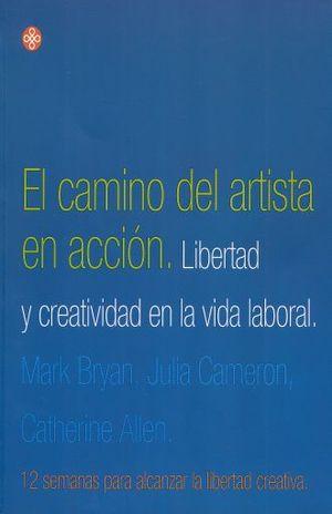 CAMINO DEL ARTISTA EN ACCION, EL. LIBERTAD Y CREATIVIDAD EN LA VIDA LABORAL
