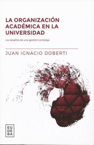 ORGANIZACION ACADEMICA EN LA UNIVERSIDAD, LA. LOS DESAFIOS DE UNA GESTION COMPLEJA