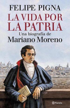 La vida por la patria. Una biografía de Mariano Moreno
