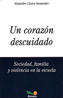 UN CORAZON DESCUIDADO. SOCIEDAD FAMILIA Y VIOLENCIA EN LA ESCUELA