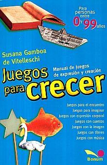 JUEGOS PARA CRECER. MANUAL DE JUEGOS DE EXPRESION Y CREACION PARA PERSONAS ENTRE 0 Y 99 AÑOS