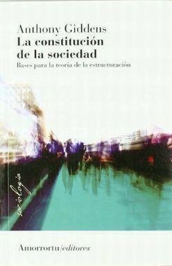 CONSTITUCION DE LA SOCIEDAD, LA. BASES PARA LA TEORIA DE LA ESTRUCTURACION / 2 ED.