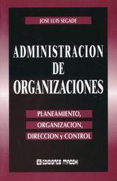ADMINISTRACION DE ORGANIZACIONES. PLANEAMIENTO ORGANIZACION DIRECCION Y CONTROL