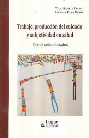 TRABAJO PRODUCCION DEL CUIDADO Y SUBJETIVIDAD EN SALUD