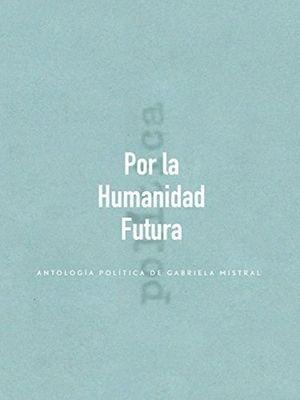 Por la humanidad futura. Antología política de Gabriela Mistral