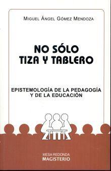NO SOLO TIZA Y TABLERO. EPISTEMOLOGIA DE LA PEDAGOGIA Y DE LA EDUCACION