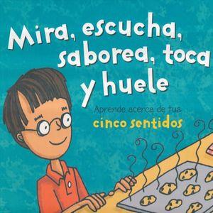 MIRA ESCUCHA SABOREA TOCA Y HUELE. APRENDE ACERCA DE TUS SENTIDOS / PD.