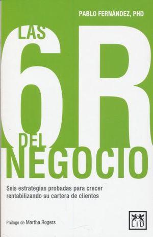 LAS 6 R DEL NEGOCIO. SEIS ESTRATEGIAS PROBADAS PARA CRECER RENTABILIZANDO SU CARTERA DE CLIENTES