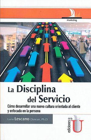 DISCIPLINA DEL SERVICIO, LA. COMO DESARROLLAR UNA NUEVA CULTURA ORIENTADA AL CLIENTE Y ENFOCADA EN LA PERSONA