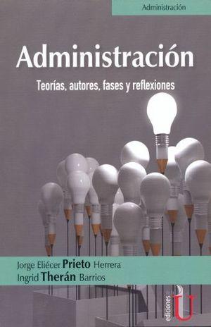 ADMINISTRACION. TEORIAS AUTORES FASES Y REFLEXIONES
