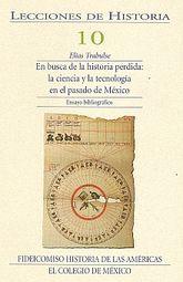 LECCIONES DE HISTORIA 10. EN BUSCA DE LA HISTORIA PERDIDA LA CIENCIA Y LA TECNOLOGIA EN EL PASADO DE MEXICO