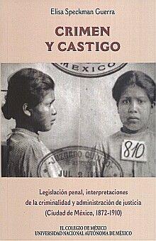 CRIMEN Y CASTIGO. LEGISLACION PENAL INTERPRETACIONES DE LA CRIMINALIDAD Y ADMINISTRACION DE JUSTICIA CIUDAD DE MEXICO 1872 - 1910