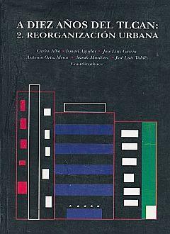A DIEZ AÑOS DEL TLCAN / VOL 2. REORGANIZACION URBANA