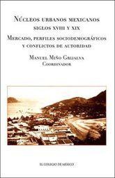 NUCLEOS URBANOS MEXICANOS SIGLOS XVIII Y XIX. MERCADO PERFILES SOCIODEMOGRAFICOS Y CONFLICTOS DE...