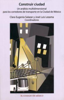 CONSTRUIR CIUDAD. UN ANALISIS MULTIDIMENSIONAL PARA LOS CORREDORES DE TRANSPORTE EN LA CIUDAD DE MEXICO (INCLUYE CD)