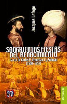 SANGRIENTAS FIESTAS DEL RENACIMIENTO. LA ERA DE CARLOS V FRANCISCO I Y SOLIMAN EL MAGNIFICO (1500 - 1557) / 2 ED.