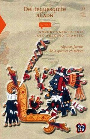 DEL TEQUESQUITE AL ADN. ALGUNAS FACETAS DE LA QUIMICA EN MEXICO / 4 ED.