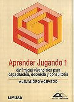 APRENDER JUGANDO 1. DINAMICAS VIVENCIALES PARA CAPACITACION DOCENCIA Y CONSULTORIA