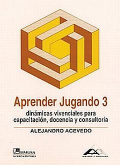 APRENDER JUGANDO 3. DINAMICAS VIVENCIALES PARA CAPACITACION DOCENCIA Y CONSULTORIA / 2 ED.