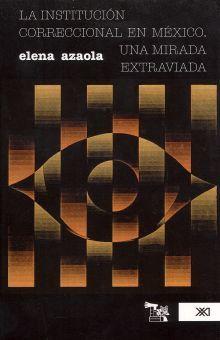 INSTITUCION CORECCIONAL EN MEXICO, LA. UNA MIRADA EXTRAVIADA / 2 ED.