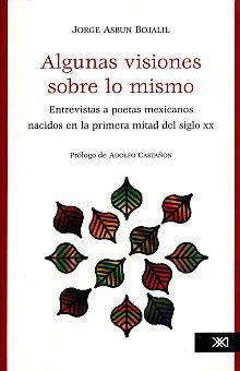 ALGUNAS VISIONES SOBRE LO MISMO. ENTREVISTAS A POETAS MEXICANOS NACIDOS EN LA PRIMERA MITAD DEL SIGLO XX (INCLUYE CD)