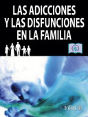 ADICCIONES Y LAS DISFUNCIONES EN LA FAMILIA, LAS
