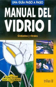 MANUAL DEL VIDRIO 1 GRABADOS Y VITRALES. UNA GUIA PASO A PASO