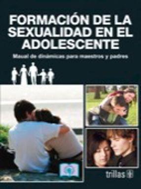 FORMACION DE LA SEXUALIDAD EN EL ADOLESCENTE. MANUAL DE DINAMICAS PARA MAESTROS Y PADRES