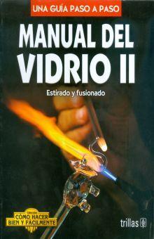 MANUAL DEL VIDRIO 2 ESTIRADO Y FUSIONADO. UNA GUIA PASO A PASO