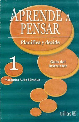 APRENDE A PENSAR 1. PLANIFICA Y DECIDE. GUIA DEL INSTRUCTOR