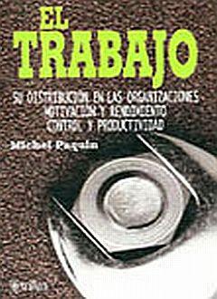 TRABAJO, EL. SU DISTRIBUCION EN LAS ORGANIZACIONES MOTIVACION Y RENDIMIENTO CONTROL Y PRODUCTIVIDAD