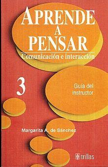 APRENDE A PENSAR 3. COMUNICACION E INTERACCION. GUIA DEL INSTRUCTOR