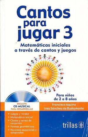 CANTOS PARA JUGAR 3. MATEMATICAS INICIALES A TRAVES DE CANTOS Y JUEGOS. (INCLUYE CD)
