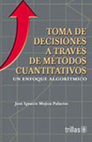 TOMA DE DECISIONES ATRAVES DE METODOS CUANTITATIVOS. UN ENFOQUE ALGORITMICO